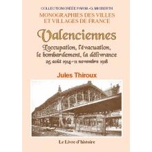 Valenciennes 25 août 1914 - 11 novembre 1918  L'occupation, l'évacuation, le bombardement, la délivrance