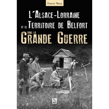 L'Alsace-Lorraine et le Territoire de Belfort dans la Grande Guerre