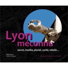 Lyon méconnu, secret, insolite, pluriel, caché, rebelle...