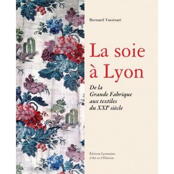 La soie à Lyon - De la Grande Fabrique aux textiles du XXIe siècle
