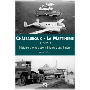 Châteauroux - La Martinerie, 1915 - 2012  Histoire d'une base militaire dans l'Indre